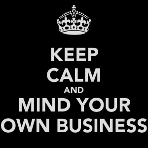 Source: http://www.chicagonow.com/intimate-discussions/files/2014/01/keep-calm-and-mind-your-own-business.png